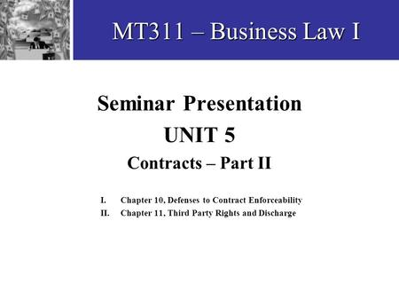 MT311 – Business Law I Seminar Presentation UNIT 5 Contracts – Part II I. Chapter 10, Defenses to Contract Enforceability II.Chapter 11, Third Party Rights.