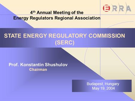 STATE ENERGY REGULATORY COMMISSION (SERC) Prof. Konstantin Shushulov Chairman Budapest, Hungary May 19, 2004 4 th Annual Meeting of the Energy Regulators.