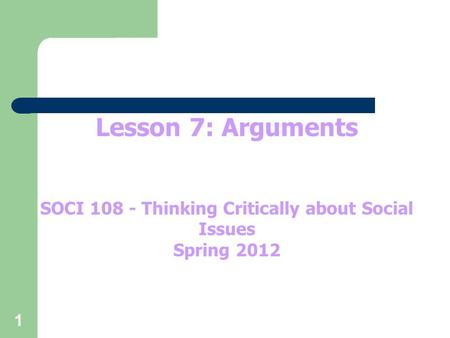 1 Lesson 7: Arguments SOCI 108 - Thinking Critically about Social Issues Spring 2012.