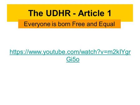 The UDHR - Article 1 https://www.youtube.com/watch?v=m2kIYgr Gi5o Everyone is born Free and Equal.