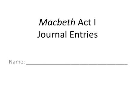 Macbeth Act I Journal Entries Name: __________________________________.