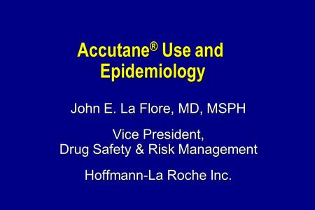 Accutane ® Use and Epidemiology John E. La Flore, MD, MSPH Vice President, Drug Safety & Risk Management Hoffmann-La Roche Inc.