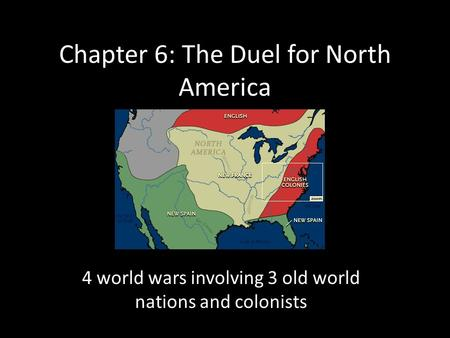 Chapter 6: The Duel for North America 4 world wars involving 3 old world nations and colonists.