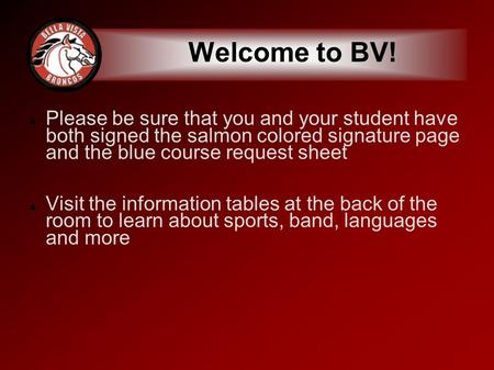 Welcome to BV! Please be sure that you and your student have both signed the salmon colored signature page and the blue course request sheet Visit the.