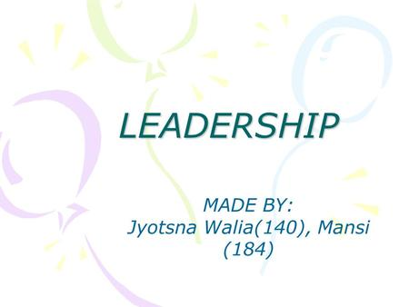 LEADERSHIP MADE BY: Jyotsna Walia(140), Mansi (184)