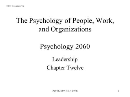 © 2013 Cengage Learning The Psychology of People, Work, and Organizations Psychology 2060 Leadership Chapter Twelve Psych 2060, W13, Irwin1.