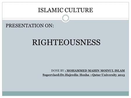 ISLAMIC CULTURE PRESENTATION ON: RIGHTEOUSNESS DONE BY : MOHAMMED MAHIN MOINUL ISLAM Supervised:Dr.Hajredin Hoxha –Qatar University 2013.