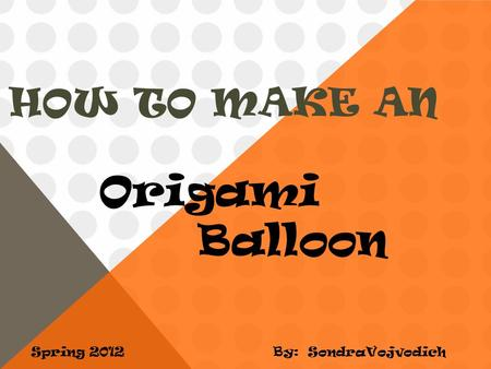 HOW TO MAKE AN Spring 2012 Origami Balloon By: SondraVojvodich.