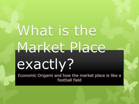 What is the Market Place exactly? Economic Origami and how the market place is like a football field.