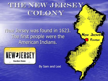 The New Jersey Colony New Jersey was found in 1623. The first people were the American Indians. By Sam and Lexi.