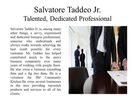 Salvatore Taddeo Jr. Talented, Dedicated Professional Salvatore Taddeo Jr. is, among many other things, a savvy, experienced and dedicated business professional;