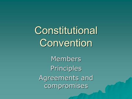 Constitutional Convention MembersPrinciples Agreements and compromises.