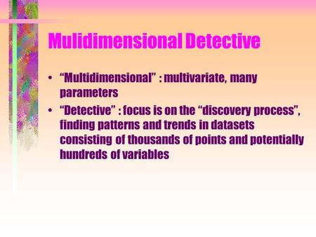 "Mulidimensional Detective ""Multidimensional"" : multivariate, many parameters ""Detective"" : focus is on the ""discovery process"", finding patterns and trends."