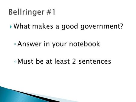  What makes a good government? ◦ Answer in your notebook ◦ Must be at least 2 sentences.