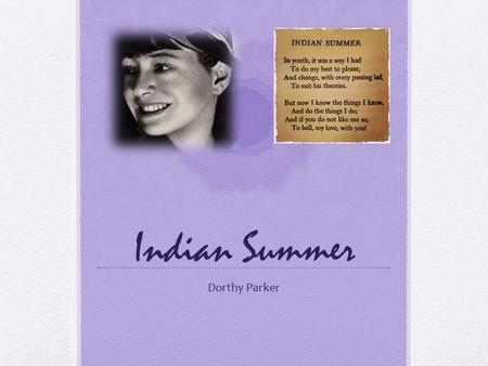 Indian Summer Dorthy Parker. Author Dorothy Parker Born: August 22, 1893 Long Branch, New Jersey Died: June 7, 1967 (age 73) New York City.