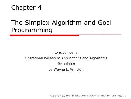 Chapter 4 The Simplex Algorithm and Goal Programming to accompany Operations Research: Applications and Algorithms 4th edition by Wayne L. Winston Copyright.