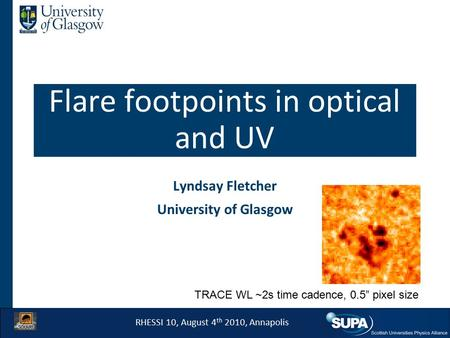 "Flare footpoints in optical and UV Lyndsay Fletcher University of Glasgow RHESSI 10, August 4 th 2010, Annapolis TRACE WL ~2s time cadence, 0.5"" pixel."