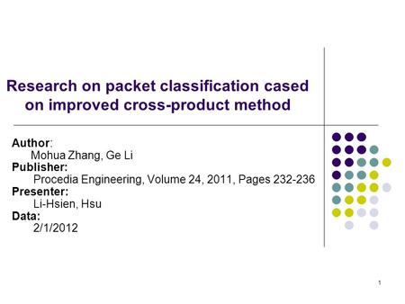 1 Research on packet classification cased on improved cross-product method Author: Mohua Zhang, Ge Li Publisher: Procedia Engineering, Volume 24, 2011,