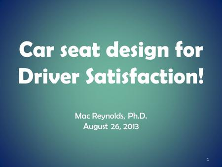 Car seat design for Driver Satisfaction! Mac Reynolds, Ph.D. August 26, 2013 1.
