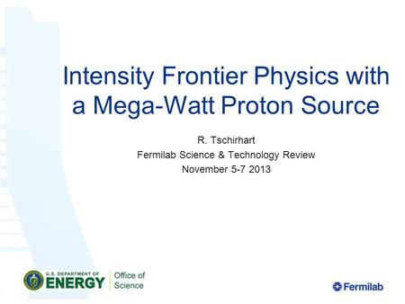 Intensity Frontier Physics with a Mega-Watt Proton Source R. Tschirhart Fermilab Science & Technology Review November 5-7 2013.