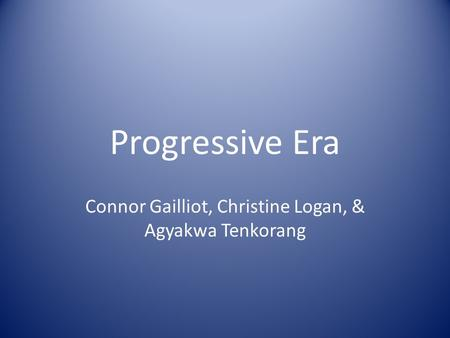 Progressive Era Connor Gailliot, Christine Logan, & Agyakwa Tenkorang.