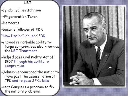 "LBJ -Lyndon Baines Johnson -4 th generation Texan -Democrat -became follower of FDR ""New Dealer"" idolized FDR -showed remarkable ability to forge compromises."