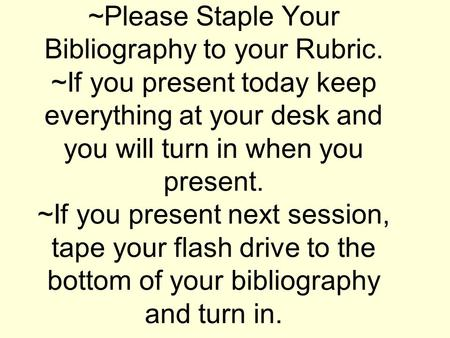 ~Please Staple Your Bibliography to your Rubric. ~If you present today keep everything at your desk and you will turn in when you present. ~If you present.