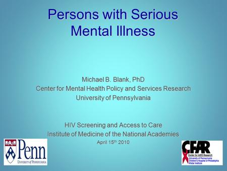 Persons with Serious Mental Illness Michael B. Blank, PhD Center for Mental Health Policy and Services Research University of Pennsylvania HIV Screening.