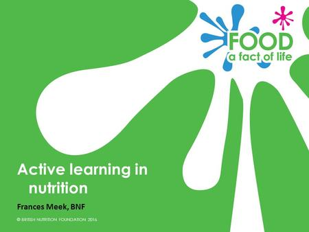 © BRITISH NUTRITION FOUNDATION 2016 Frances Meek, BNF Active learning in nutrition.