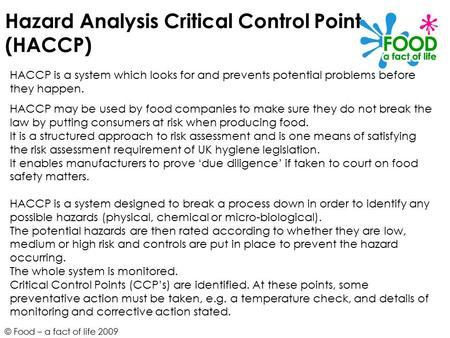 © Food – a fact of life 2009 Hazard Analysis Critical Control Point (HACCP) HACCP is a system which looks for and prevents potential problems before they.