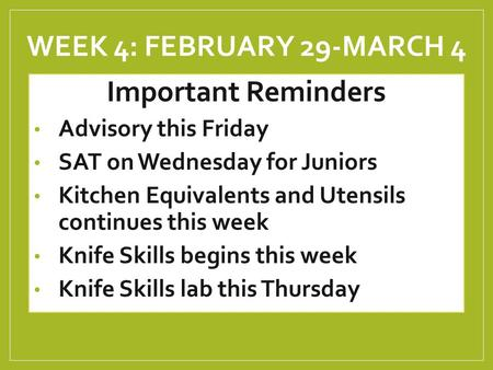 WEEK 4: FEBRUARY 29-MARCH 4 Important Reminders Advisory this Friday SAT on Wednesday for Juniors Kitchen Equivalents and Utensils continues this week.