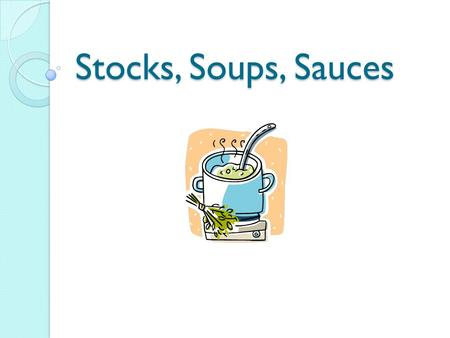 Stocks, Soups, Sauces. Stocks – The Most Essential Ingredient Stocks are the most essential ingredient in a kitchen because they are the basis of all.