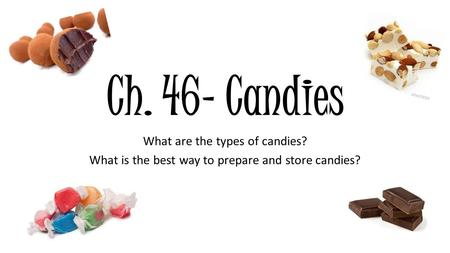 Ch. 46- Candies What are the types of candies? What is the best way to prepare and store candies?
