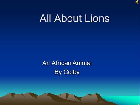 All About Lions An African Animal By Colby Habitat Savannas Near the mountains, or woodlands Take cover in the dense bush Also live in the rocky and.