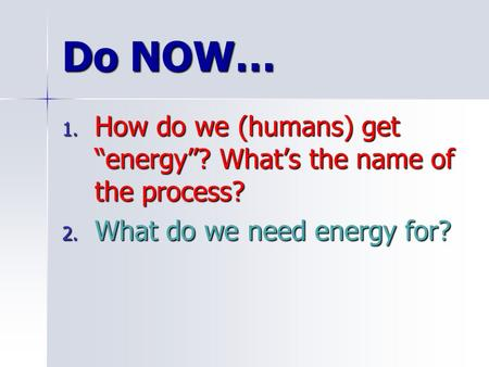 "Do NOW… 1. How do we (humans) get ""energy""? What's the name of the process? 2. What do we need energy for?"