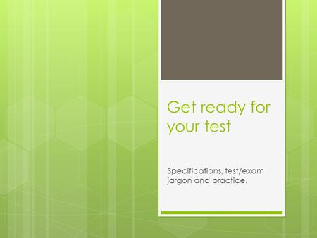 Get ready for your test Specifications, test/exam jargon and practice.