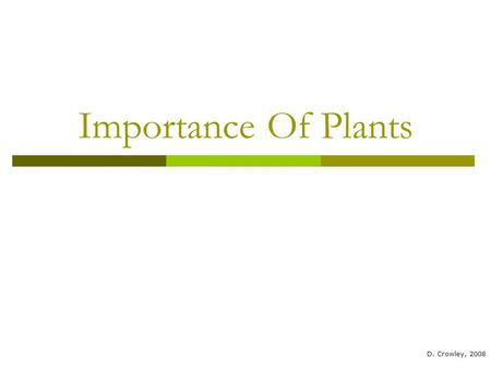 Importance Of Plants D. Crowley, 2008. Importance Of Plants To know why plants are useful to animals.