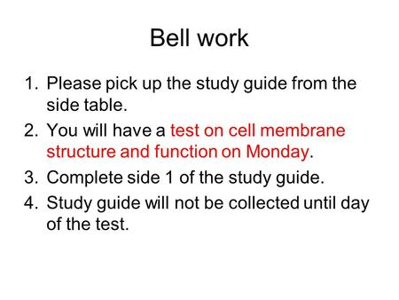 Bell work 1.Please pick up the study guide from the side table. 2.You will have a test on cell membrane structure and function on Monday. 3.Complete side.