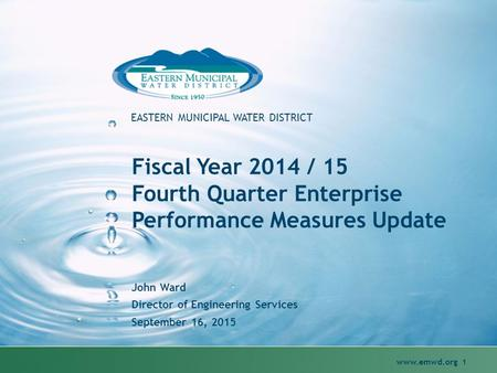 Www.emwd.org 1 EASTERN MUNICIPAL WATER DISTRICT Fiscal Year 2014 / 15 Fourth Quarter Enterprise Performance Measures Update John Ward Director of Engineering.