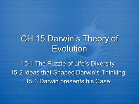 CH 15 Darwin's Theory of Evolution 15-1 The Puzzle of Life's Diversity 15-2 Ideas that Shaped Darwin's Thinking 15-3 Darwin presents his Case 15-1 The.