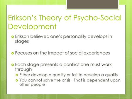 Erikson's Theory of Psycho-Social Development  Erikson believed one's personality develops in stages  Focuses on the impact of social experiences  Each.