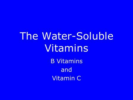 The Water-Soluble Vitamins B Vitamins and Vitamin C.
