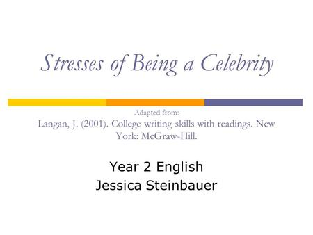 Stresses of Being a Celebrity Adapted from: Langan, J. (2001). College writing skills with readings. New York: McGraw-Hill. Year 2 English Jessica Steinbauer.