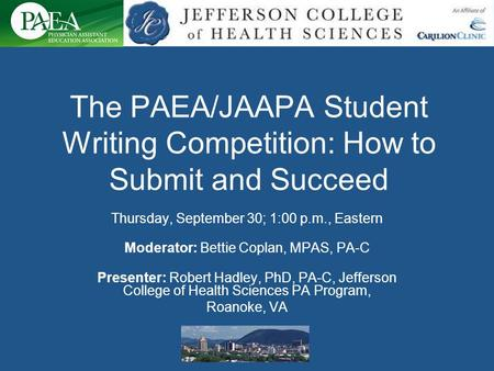 The PAEA/JAAPA Student Writing Competition: How to Submit and Succeed Thursday, September 30; 1:00 p.m., Eastern Moderator: Bettie Coplan, MPAS, PA-C Presenter: