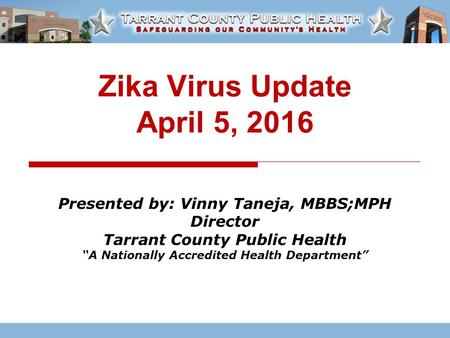 "Zika Virus Update April 5, 2016 Presented by: Vinny Taneja, MBBS;MPH Director Tarrant County Public Health ""A Nationally Accredited Health Department"""