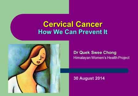 Cervical Cancer How We Can Prevent It Dr Quek Swee Chong Himalayan Women's Health Project 30 August 2014.