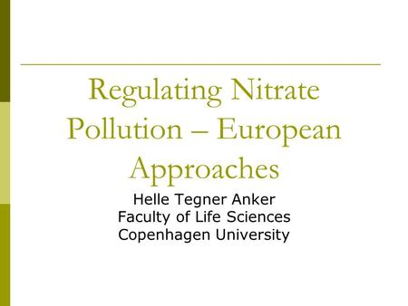 Regulating Nitrate Pollution – European Approaches Helle Tegner Anker Faculty of Life Sciences Copenhagen University.