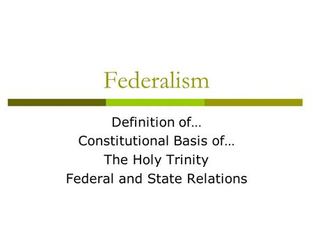 Federalism Definition of… Constitutional Basis of… The Holy Trinity Federal and State Relations.
