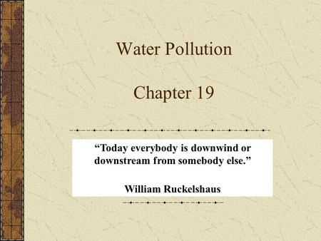 "Water Pollution Chapter 19 ""Today everybody is downwind or downstream from somebody else."" William Ruckelshaus."