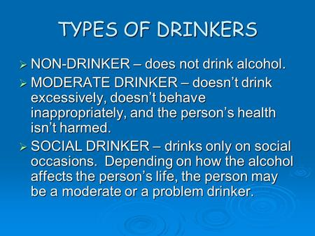 TYPES OF DRINKERS  NON-DRINKER – does not drink alcohol.  MODERATE DRINKER – doesn't drink excessively, doesn't behave inappropriately, and the person's.